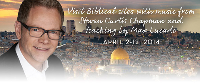 Visit Biblical sites with music from Steven Curtis Chapman and teaching by Max Lucado. April 2-12, 2014